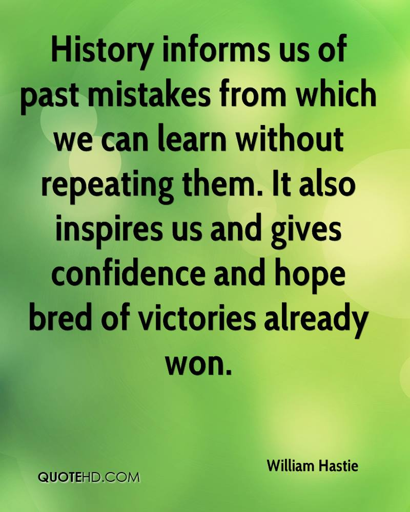History informs us of past mistakes from which we can learn without repeating them. It also inspires us and gives confidence and hope bred of victories already won.