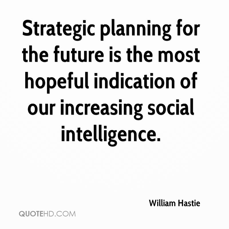 Strategic planning for the future is the most hopeful indication of our increasing social intelligence.
