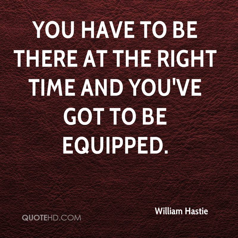 You have to be there at the right time and you've got to be equipped.