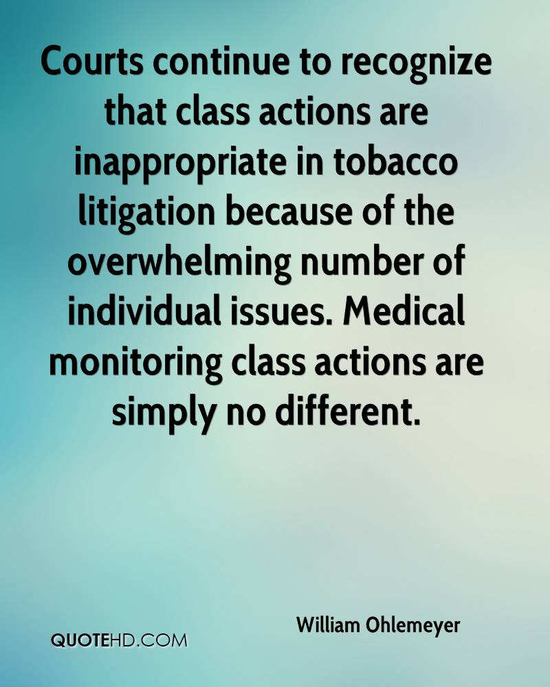 Courts continue to recognize that class actions are inappropriate in tobacco litigation because of the overwhelming number of individual issues. Medical monitoring class actions are simply no different.