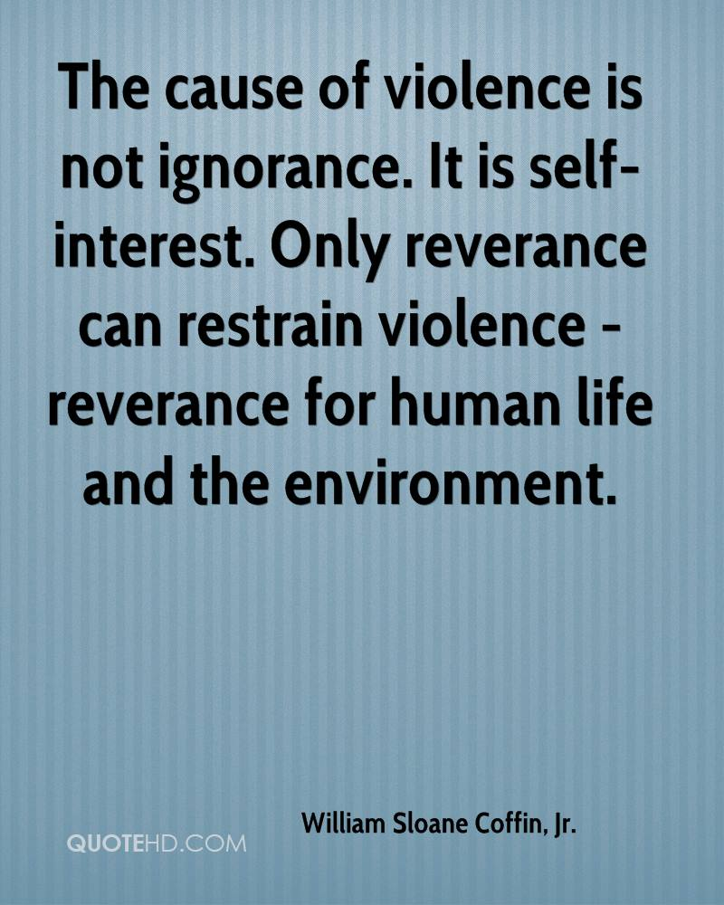 The cause of violence is not ignorance. It is self-interest. Only reverance can restrain violence - reverance for human life and the environment.