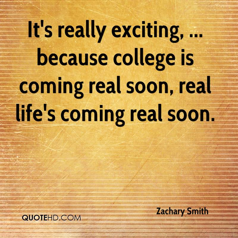 It's really exciting, ... because college is coming real soon, real life's coming real soon.
