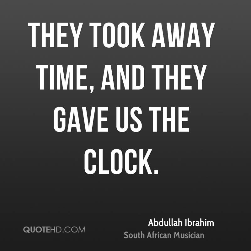 They took away time, and they gave us the clock.