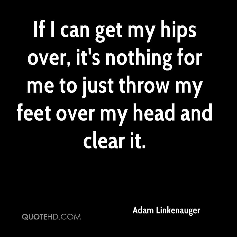 If I can get my hips over, it's nothing for me to just throw my feet over my head and clear it.