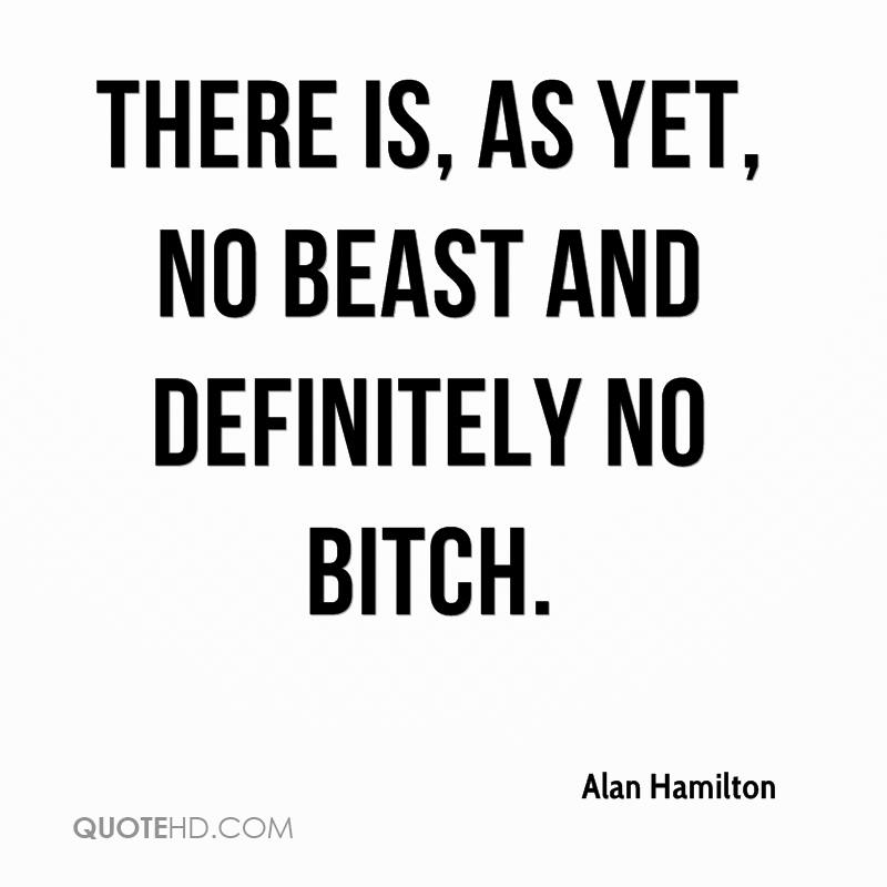 There is, as yet, no Beast and definitely no Bitch.