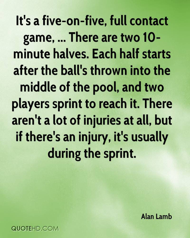 It's a five-on-five, full contact game, ... There are two 10-minute halves. Each half starts after the ball's thrown into the middle of the pool, and two players sprint to reach it. There aren't a lot of injuries at all, but if there's an injury, it's usually during the sprint.