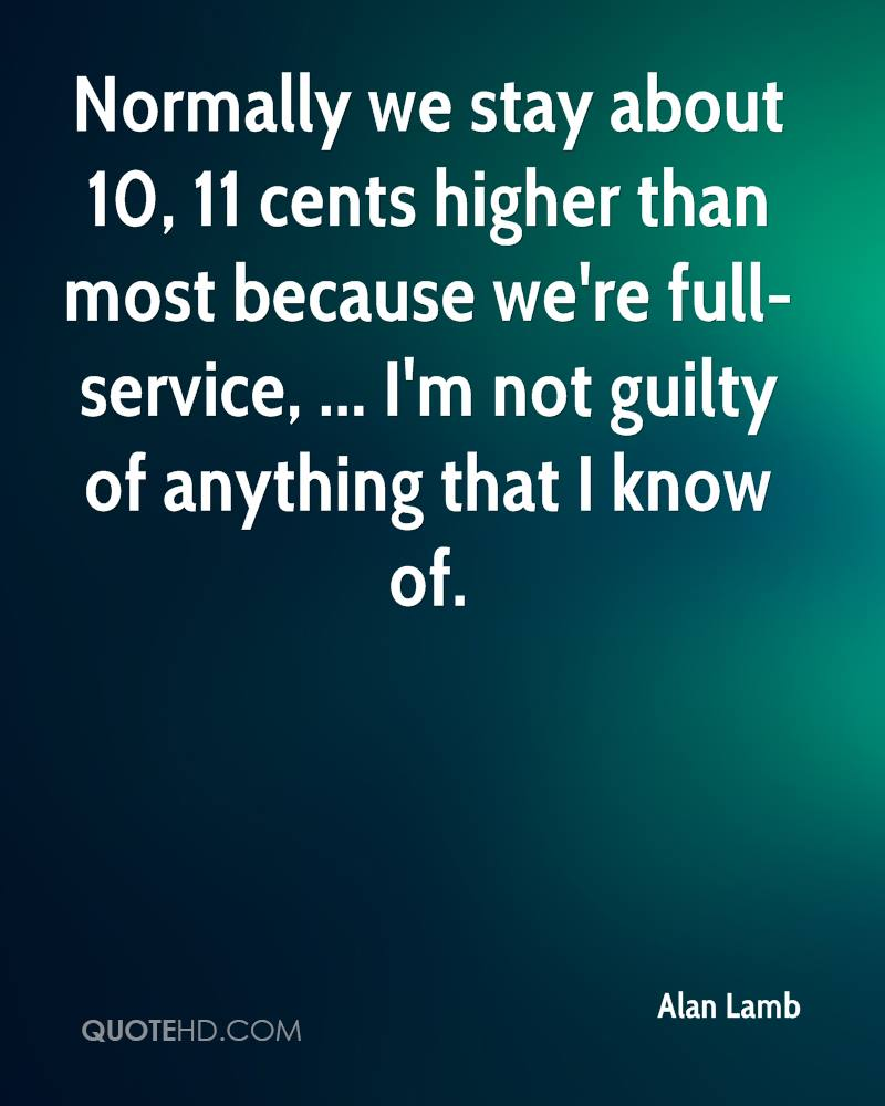 Normally we stay about 10, 11 cents higher than most because we're full-service, ... I'm not guilty of anything that I know of.