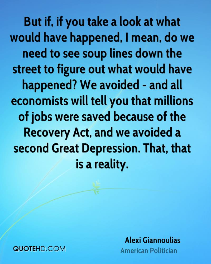 But if, if you take a look at what would have happened, I mean, do we need to see soup lines down the street to figure out what would have happened? We avoided - and all economists will tell you that millions of jobs were saved because of the Recovery Act, and we avoided a second Great Depression. That, that is a reality.