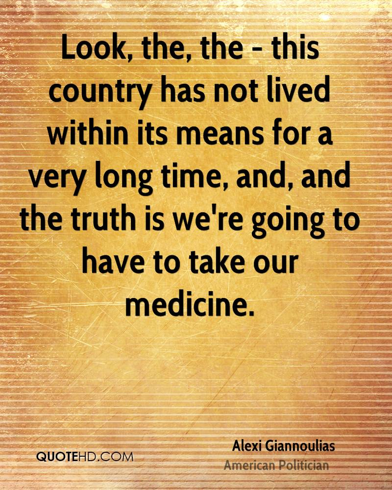 Look, the, the - this country has not lived within its means for a very long time, and, and the truth is we're going to have to take our medicine.
