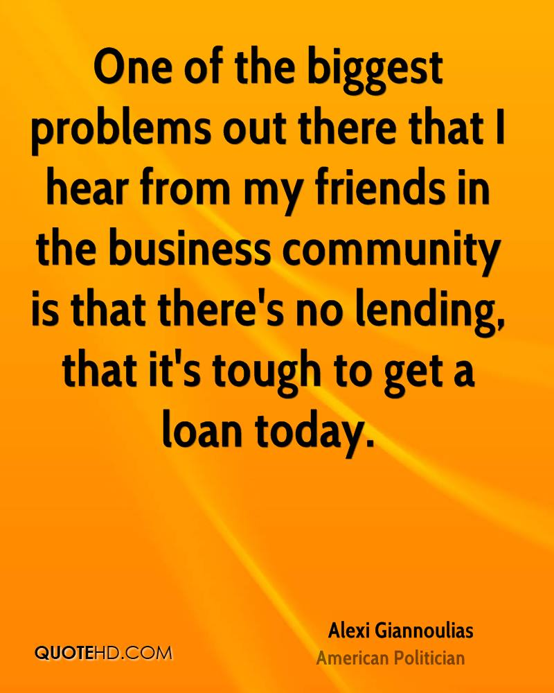 One of the biggest problems out there that I hear from my friends in the business community is that there's no lending, that it's tough to get a loan today.