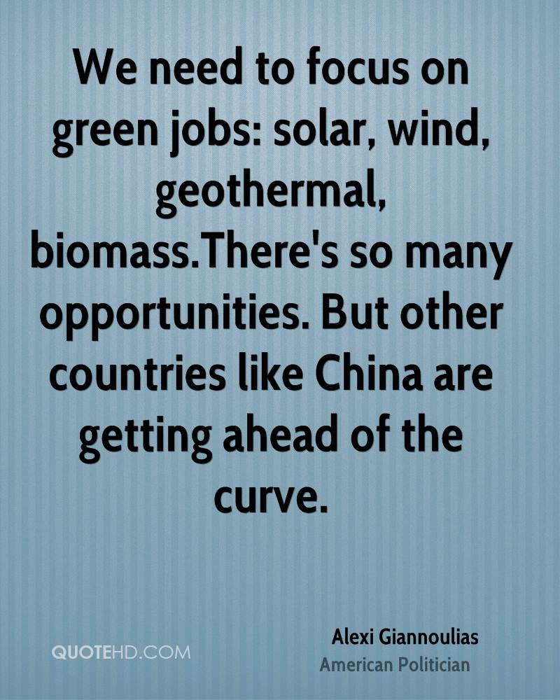 We need to focus on green jobs: solar, wind, geothermal, biomass.There's so many opportunities. But other countries like China are getting ahead of the curve.