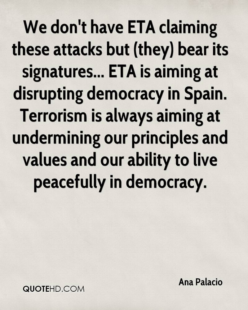 We don't have ETA claiming these attacks but (they) bear its signatures... ETA is aiming at disrupting democracy in Spain. Terrorism is always aiming at undermining our principles and values and our ability to live peacefully in democracy.