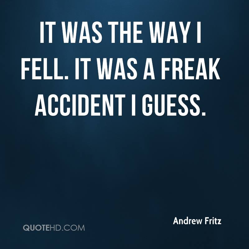 It was the way I fell. It was a freak accident I guess.