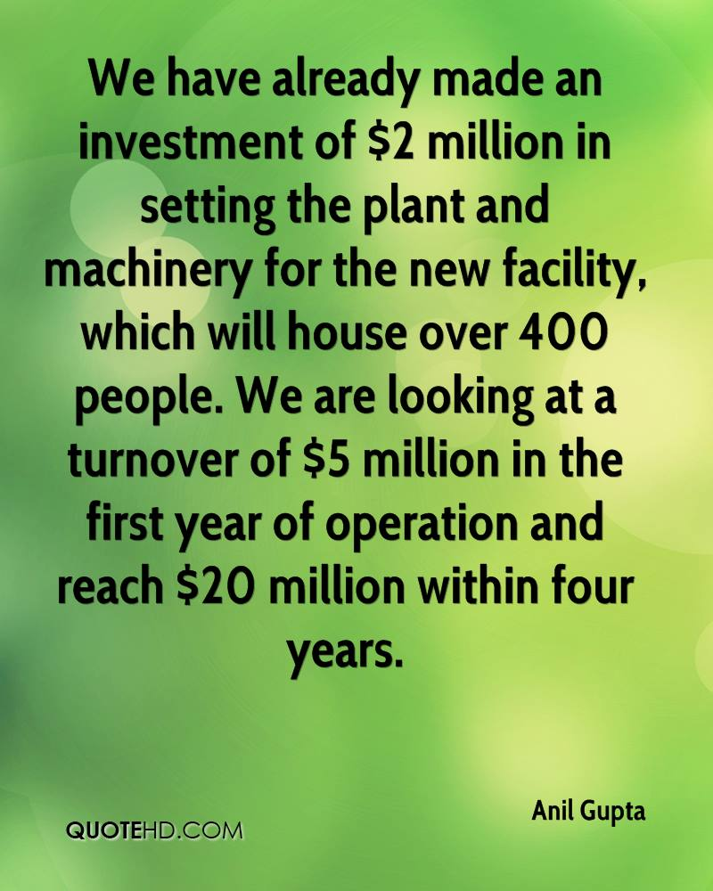 We have already made an investment of $2 million in setting the plant and machinery for the new facility, which will house over 400 people. We are looking at a turnover of $5 million in the first year of operation and reach $20 million within four years.