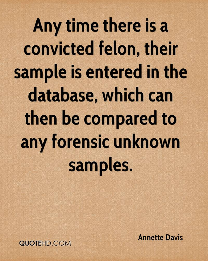Any time there is a convicted felon, their sample is entered in the database, which can then be compared to any forensic unknown samples.