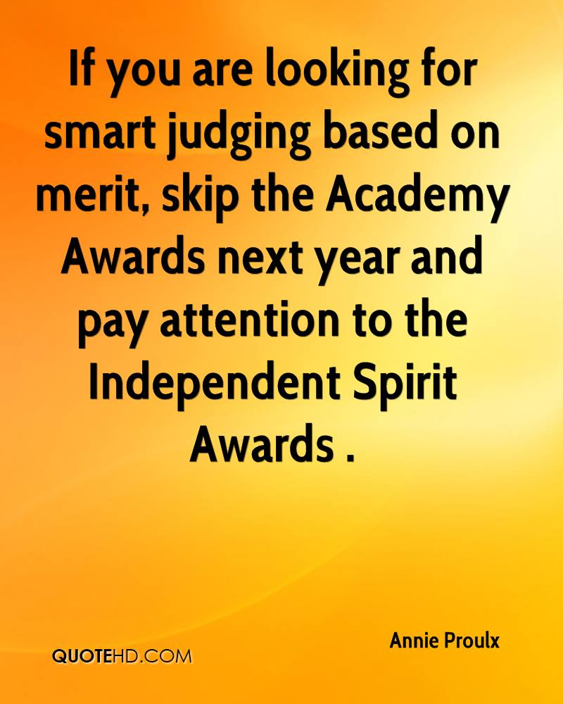 If you are looking for smart judging based on merit, skip the Academy Awards next year and pay attention to the Independent Spirit Awards .