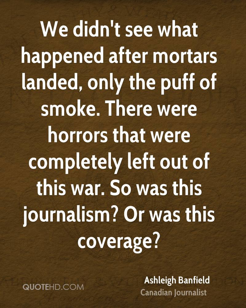 We didn't see what happened after mortars landed, only the puff of smoke. There were horrors that were completely left out of this war. So was this journalism? Or was this coverage?