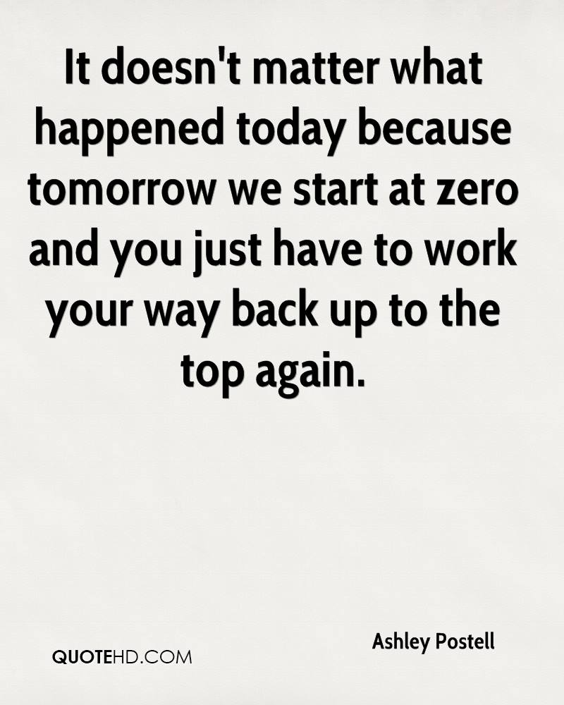 It doesn't matter what happened today because tomorrow we start at zero and you just have to work your way back up to the top again.