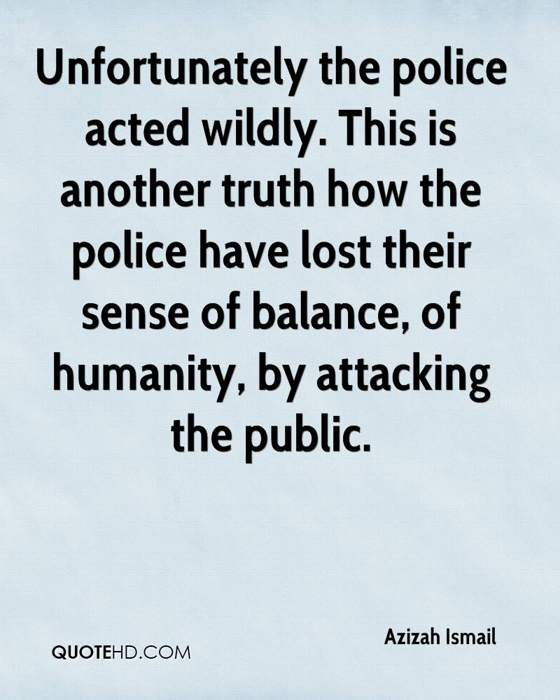 Unfortunately the police acted wildly. This is another truth how the police have lost their sense of balance, of humanity, by attacking the public.