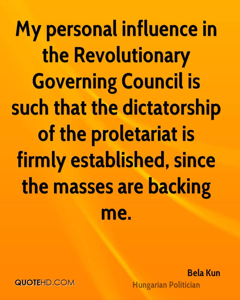 My personal influence in the Revolutionary Governing Council is such that the dictatorship of the proletariat is firmly established, since the masses are backing me.