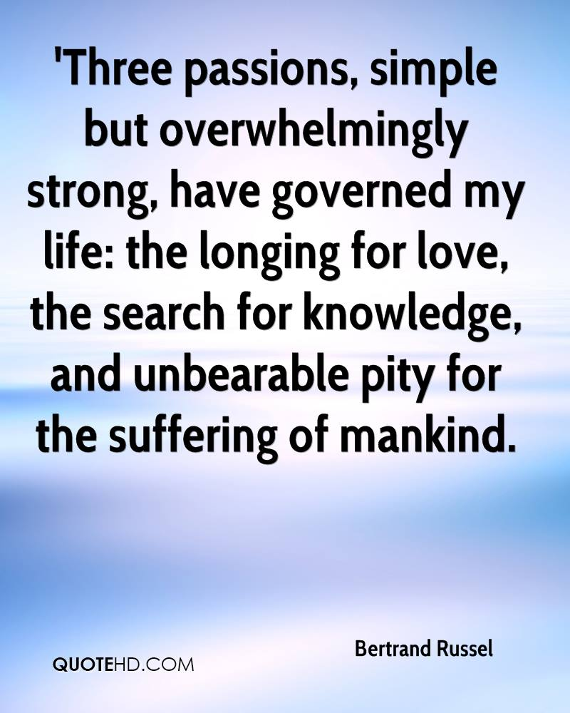 'Three passions, simple but overwhelmingly strong, have governed my life: the longing for love, the search for knowledge, and unbearable pity for the suffering of mankind.