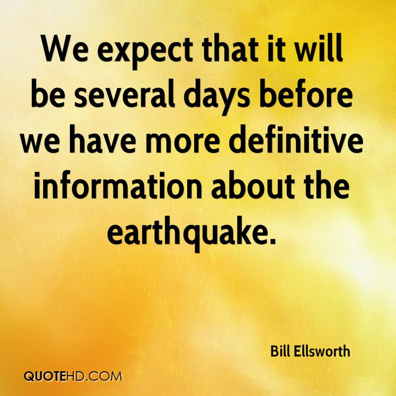 We expect that it will be several days before we have more definitive information about the earthquake.