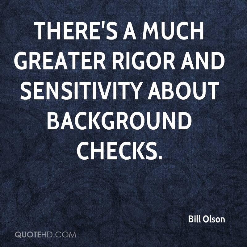 There's a much greater rigor and sensitivity about background checks.