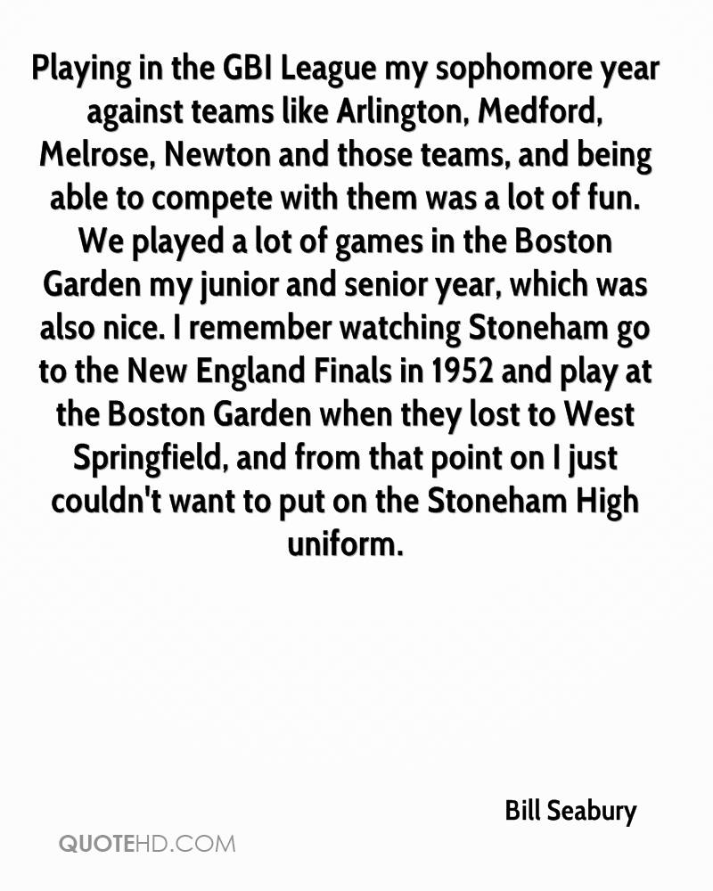 Playing in the GBI League my sophomore year against teams like Arlington, Medford, Melrose, Newton and those teams, and being able to compete with them was a lot of fun. We played a lot of games in the Boston Garden my junior and senior year, which was also nice. I remember watching Stoneham go to the New England Finals in 1952 and play at the Boston Garden when they lost to West Springfield, and from that point on I just couldn't want to put on the Stoneham High uniform.
