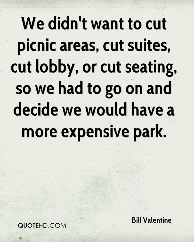 We didn't want to cut picnic areas, cut suites, cut lobby, or cut seating, so we had to go on and decide we would have a more expensive park.