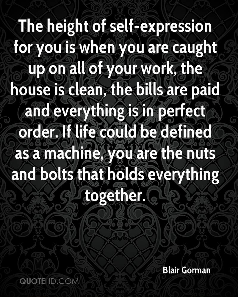 The height of self-expression for you is when you are caught up on all of your work, the house is clean, the bills are paid and everything is in perfect order. If life could be defined as a machine, you are the nuts and bolts that holds everything together.