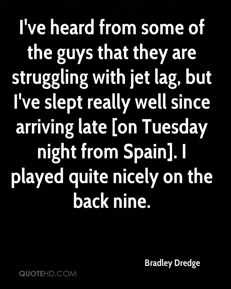 I've heard from some of the guys that they are struggling with jet lag, but I've slept really well since arriving late [on Tuesday night from Spain]. I played quite nicely on the back nine.