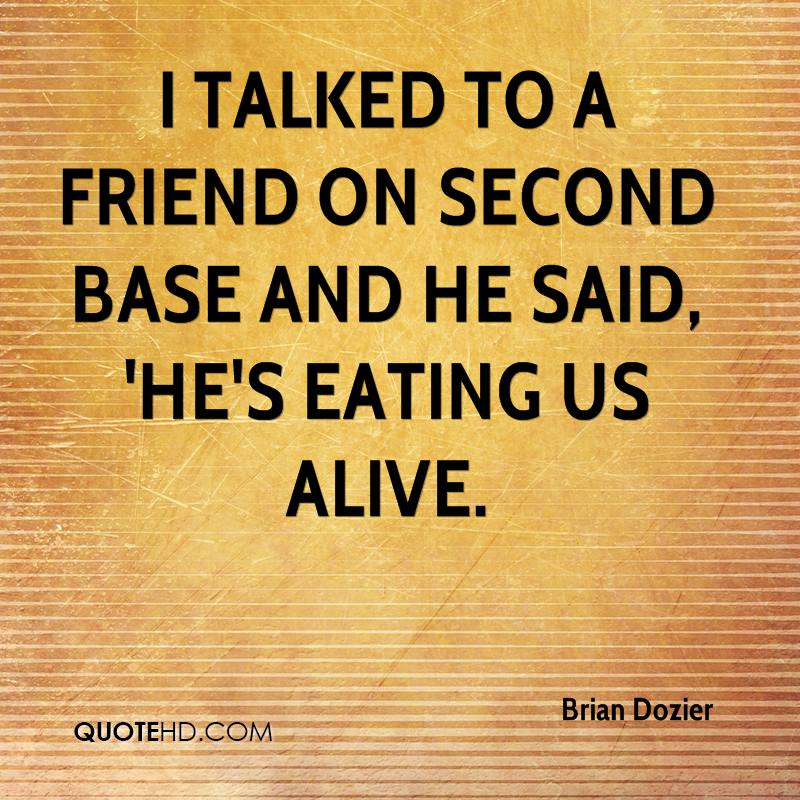 I talked to a friend on second base and he said, 'He's eating us alive.