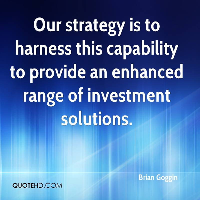 Our strategy is to harness this capability to provide an enhanced range of investment solutions.