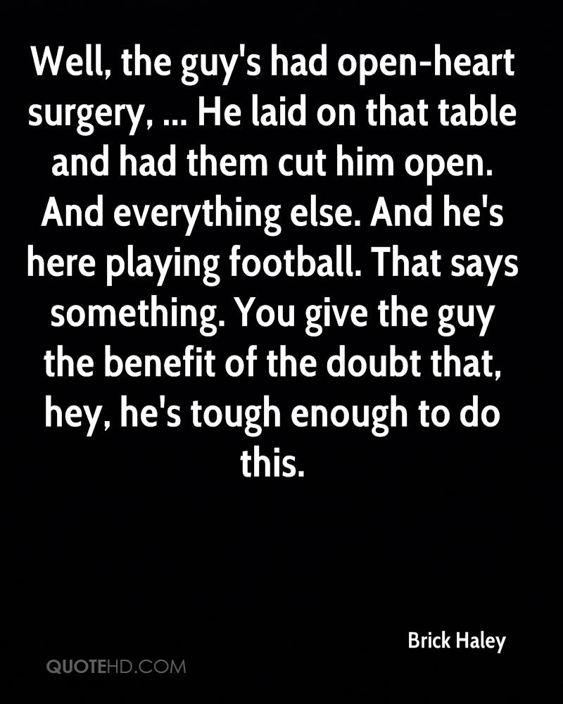 Well, the guy's had open-heart surgery, ... He laid on that table and had them cut him open. And everything else. And he's here playing football. That says something. You give the guy the benefit of the doubt that, hey, he's tough enough to do this.