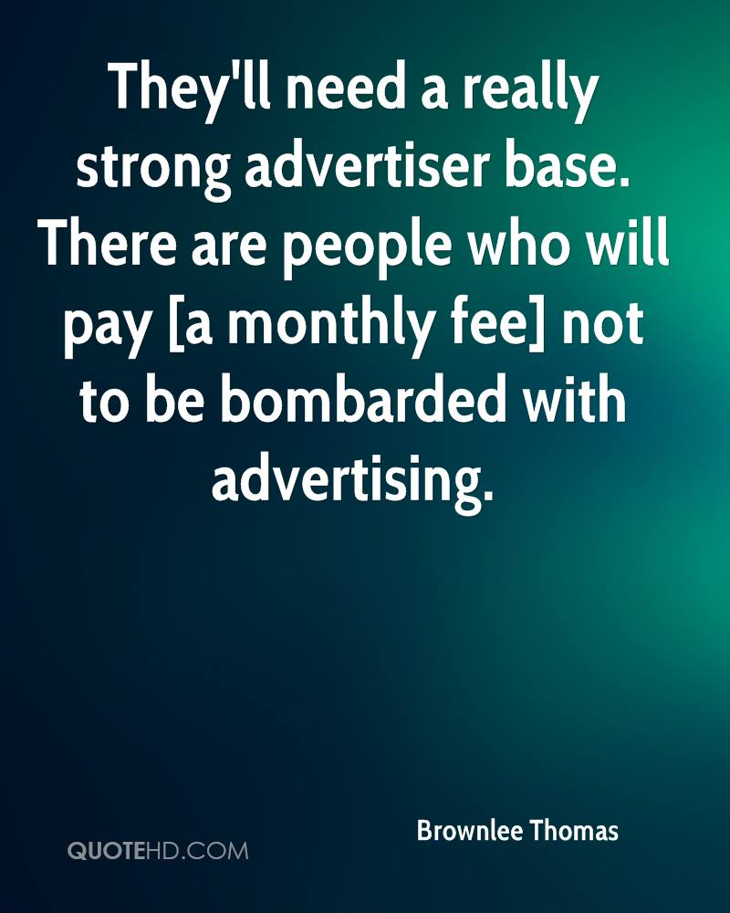 They'll need a really strong advertiser base. There are people who will pay [a monthly fee] not to be bombarded with advertising.