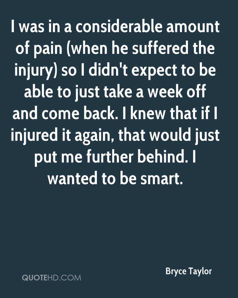 I was in a considerable amount of pain (when he suffered the injury) so I didn't expect to be able to just take a week off and come back. I knew that if I injured it again, that would just put me further behind. I wanted to be smart.