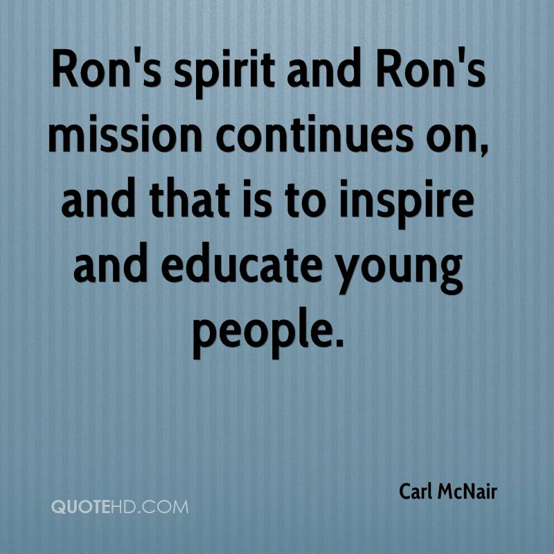 Ron's spirit and Ron's mission continues on, and that is to inspire and educate young people.