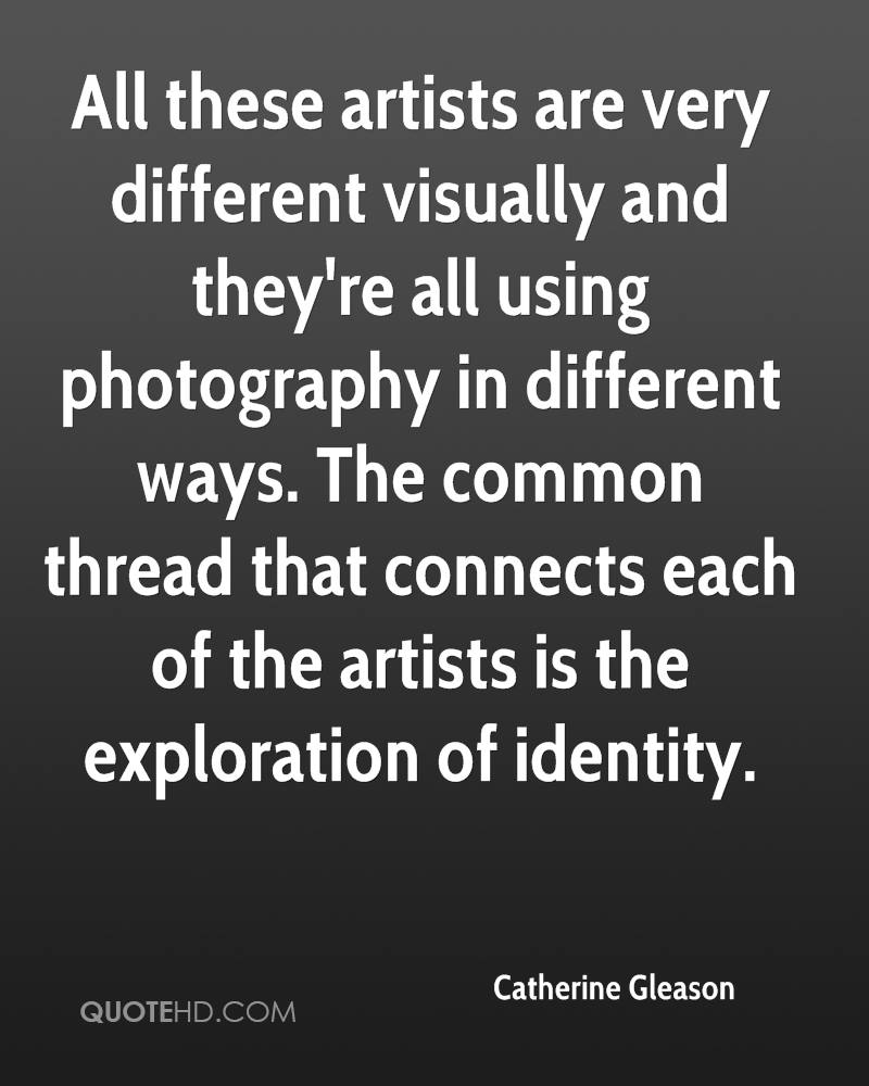 All these artists are very different visually and they're all using photography in different ways. The common thread that connects each of the artists is the exploration of identity.