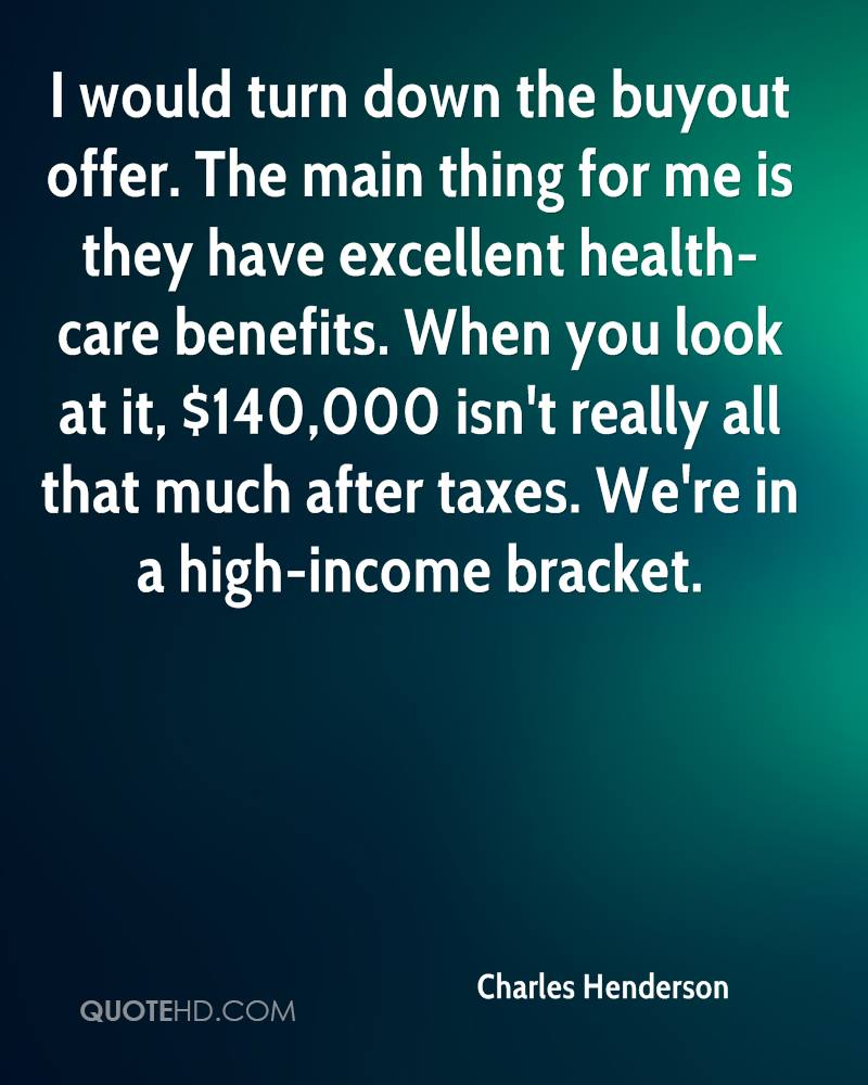 I would turn down the buyout offer. The main thing for me is they have excellent health-care benefits. When you look at it, $140,000 isn't really all that much after taxes. We're in a high-income bracket.