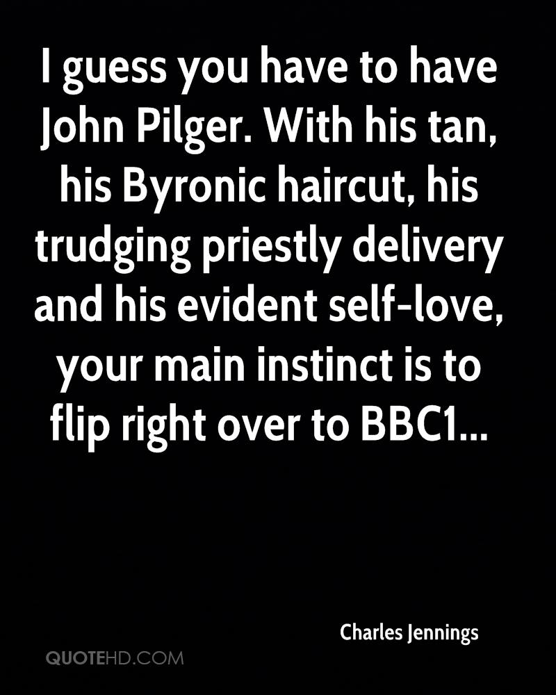 I guess you have to have John Pilger. With his tan, his Byronic haircut, his trudging priestly delivery and his evident self-love, your main instinct is to flip right over to BBC1...