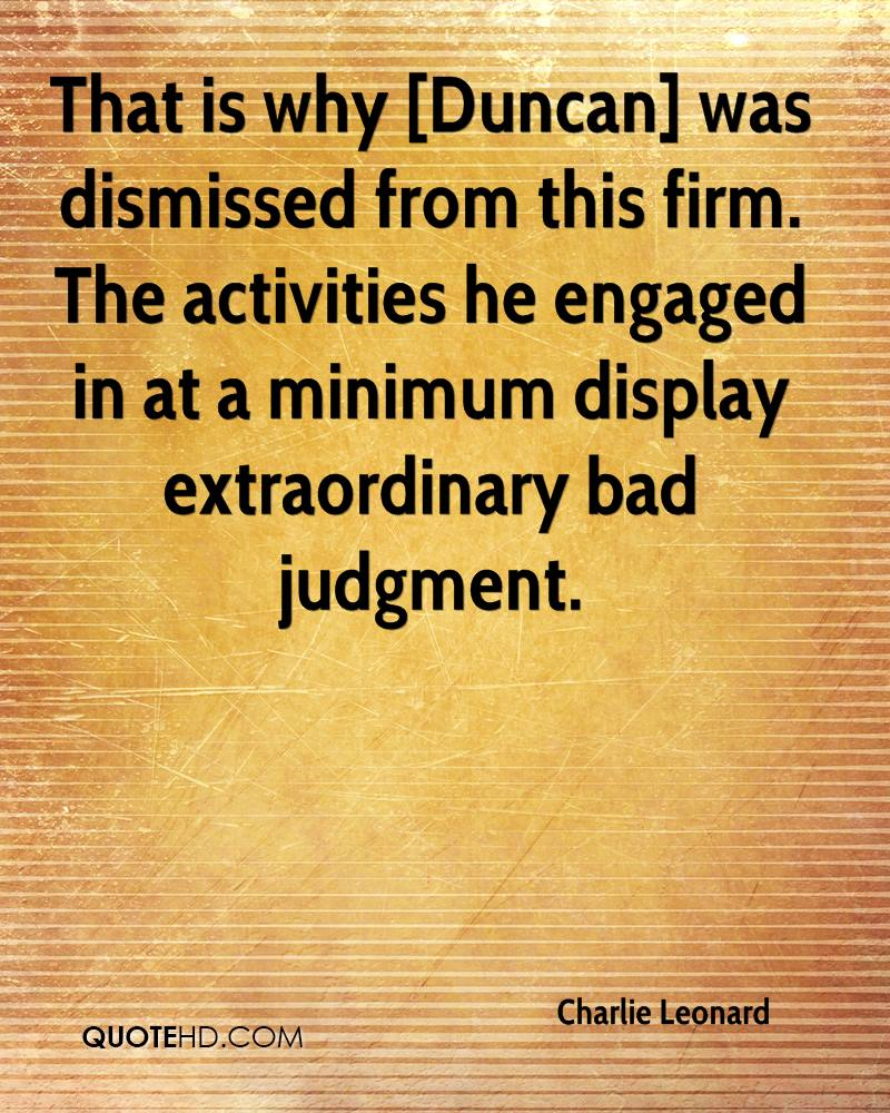 That is why [Duncan] was dismissed from this firm. The activities he engaged in at a minimum display extraordinary bad judgment.
