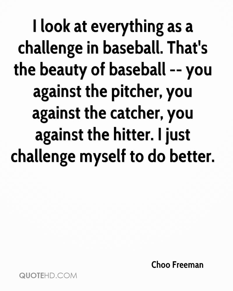 I look at everything as a challenge in baseball. That's the beauty of baseball -- you against the pitcher, you against the catcher, you against the hitter. I just challenge myself to do better.