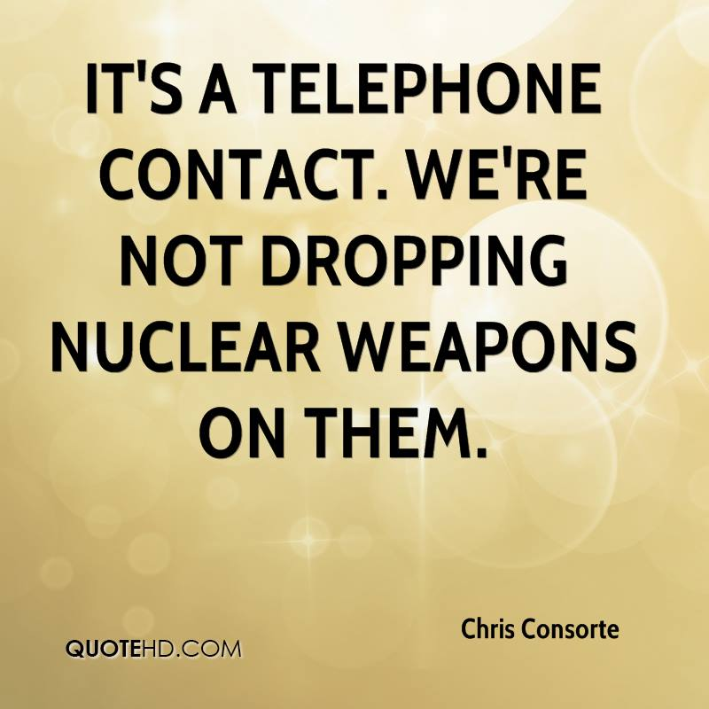 It's a telephone contact. We're not dropping nuclear weapons on them.