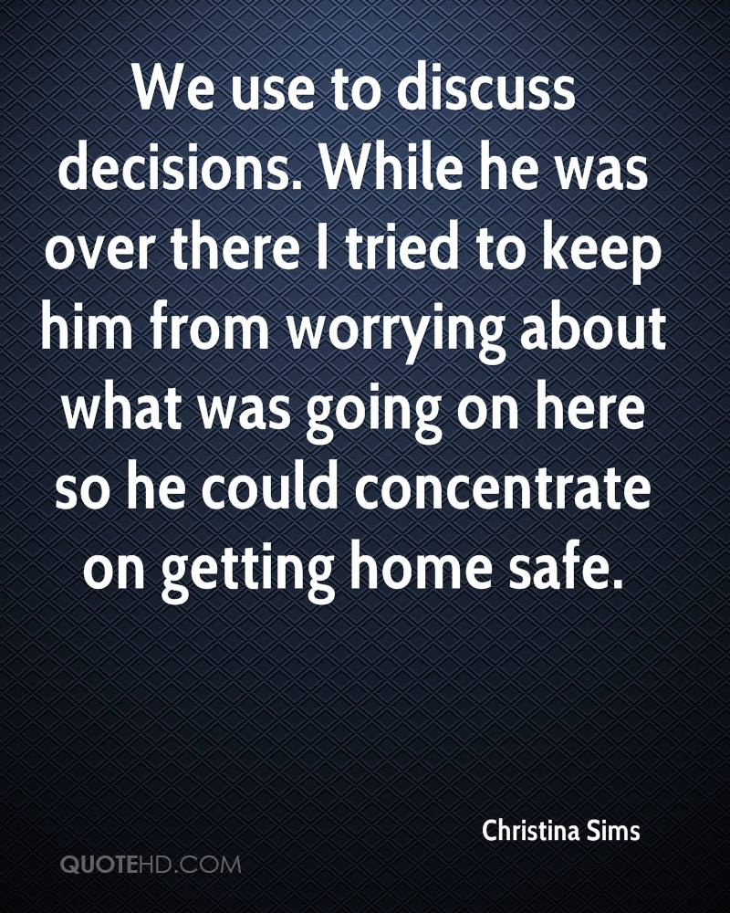 We use to discuss decisions. While he was over there I tried to keep him from worrying about what was going on here so he could concentrate on getting home safe.