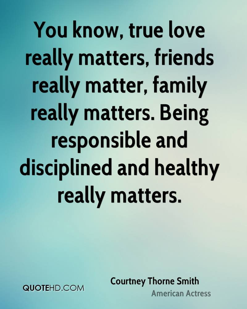 You know, true love really matters, friends really matter, family really matters. Being responsible and disciplined and healthy really matters.