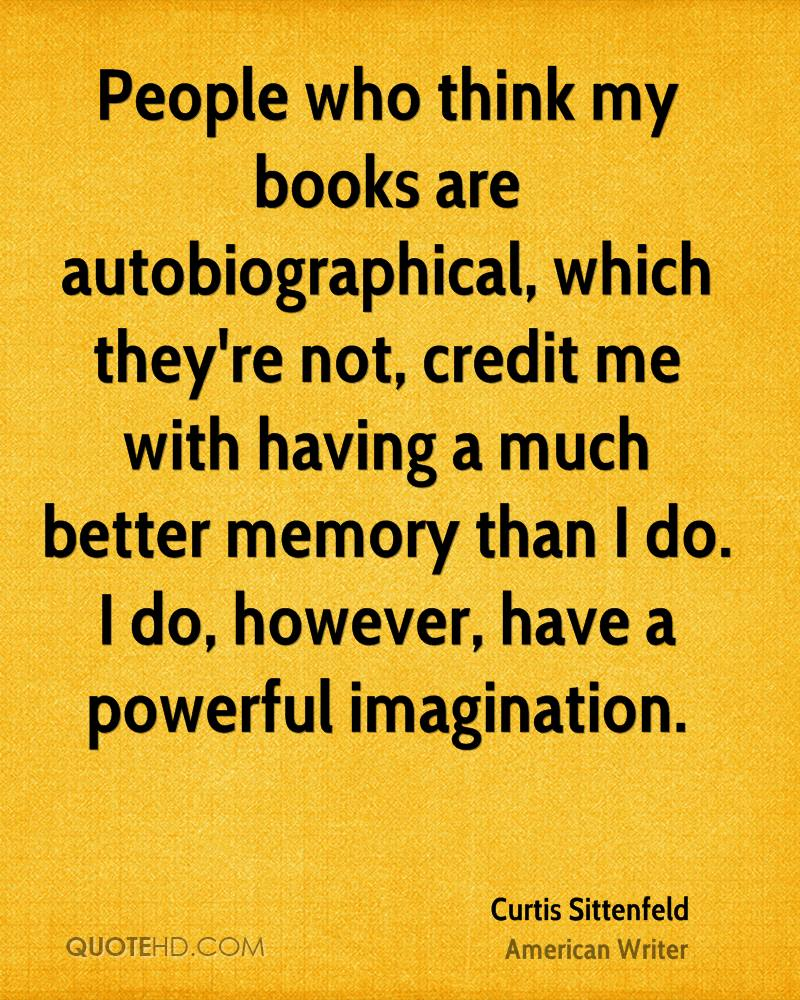 People who think my books are autobiographical, which they're not, credit me with having a much better memory than I do. I do, however, have a powerful imagination.