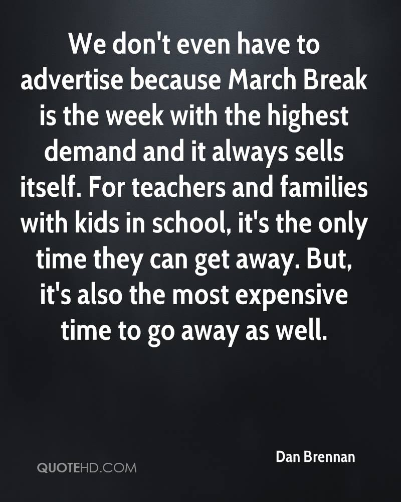 We don't even have to advertise because March Break is the week with the highest demand and it always sells itself. For teachers and families with kids in school, it's the only time they can get away. But, it's also the most expensive time to go away as well.