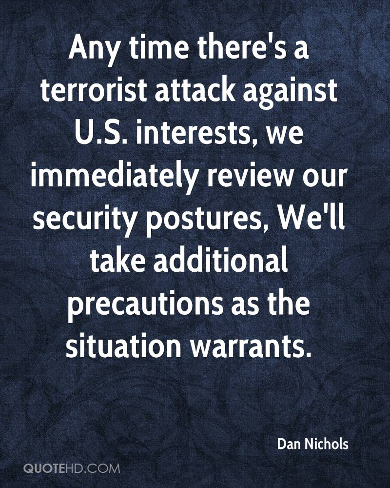 Any time there's a terrorist attack against U.S. interests, we immediately review our security postures, We'll take additional precautions as the situation warrants.