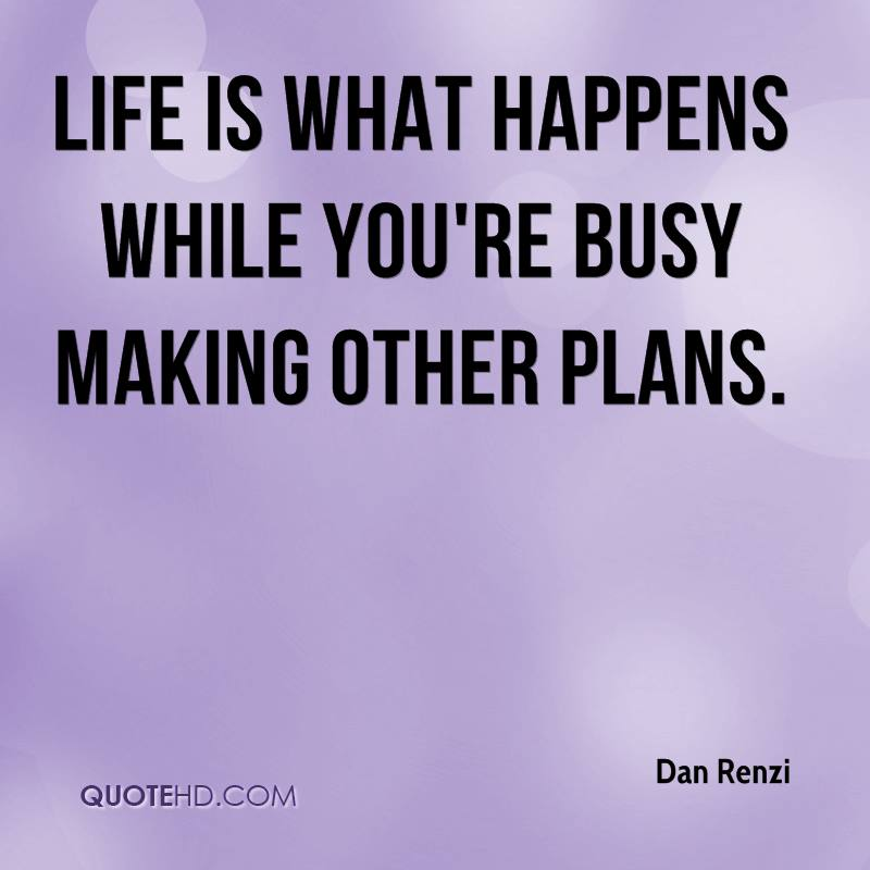 Life is what happens while you're busy making other plans.