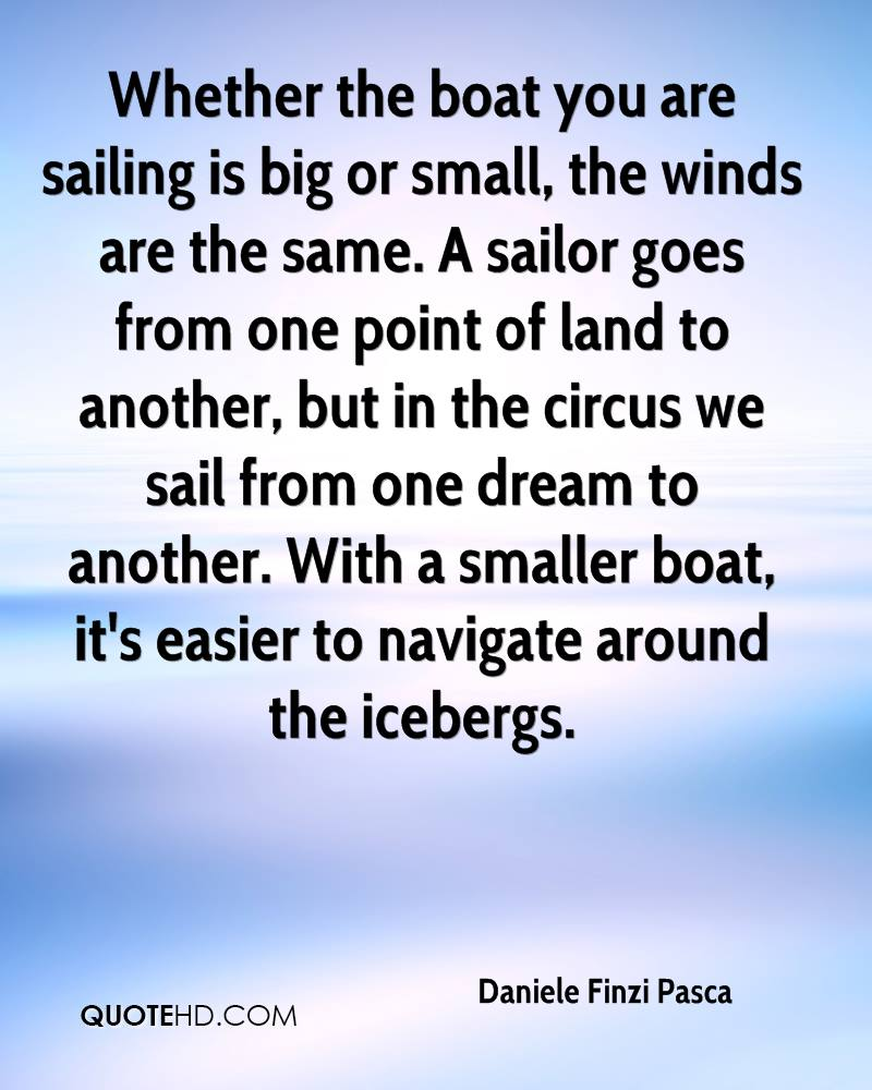 Whether the boat you are sailing is big or small, the winds are the same. A sailor goes from one point of land to another, but in the circus we sail from one dream to another. With a smaller boat, it's easier to navigate around the icebergs.